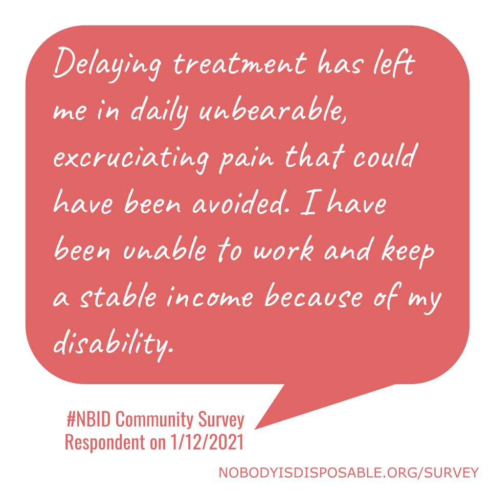 Delaying treatment has left me in daily unbearable, excruciating pain that could have been avoided. I have been unable to work and keep a stable income because of my disability. - #NBID Community Survey Respondent on 1/12/2021