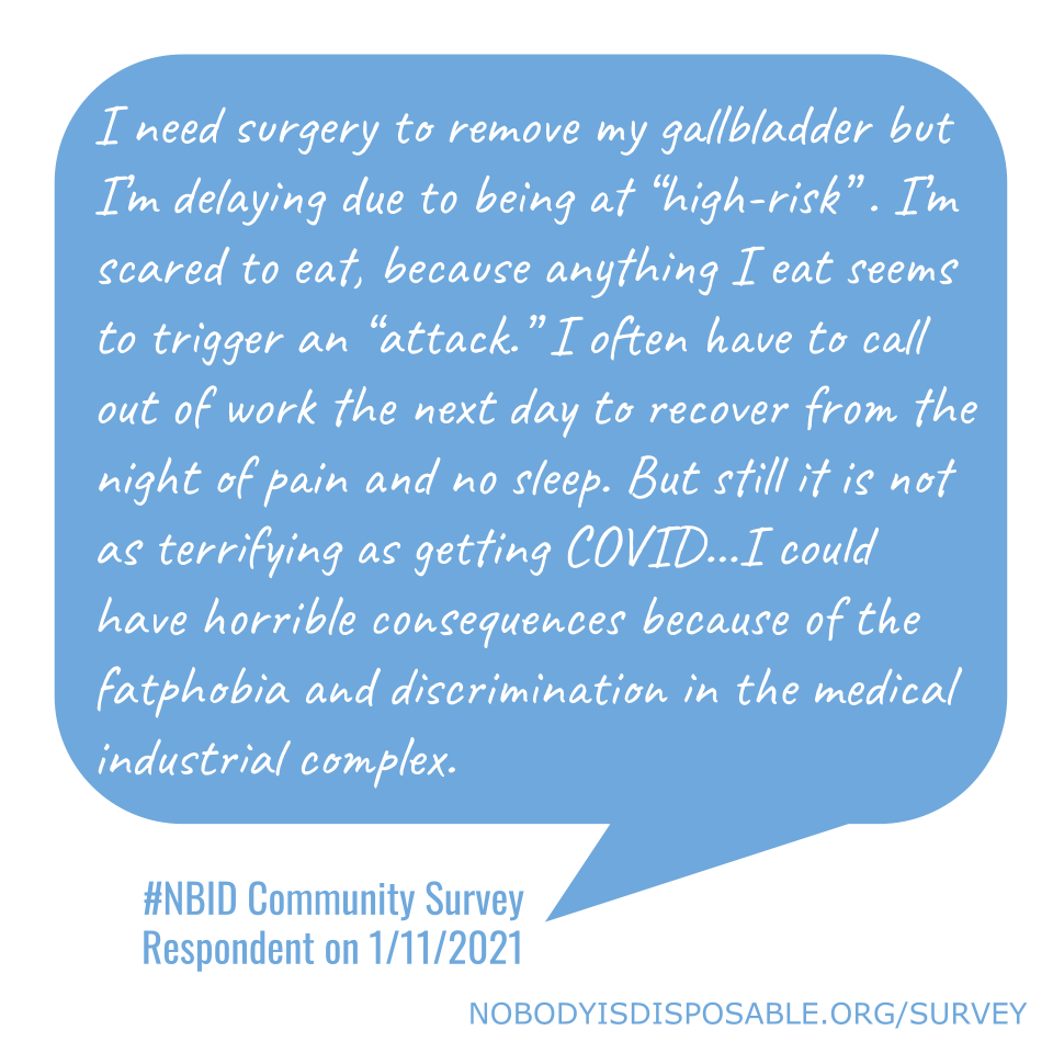 """I need surgery to remove my gallbladder but I'm delaying due to being at """"high-risk"""" . I'm scared to eat, because anything I eat seems to trigger an """"attack."""" I often have to call out of work the next day to recover from the night of pain and no sleep. But still it is not as terrifying as getting COVID...I could have horrible consequences because of the fatphobia and discrimination in the medical industrial complex. - #NBID Community Survey Respondent on 1/11/2021"""