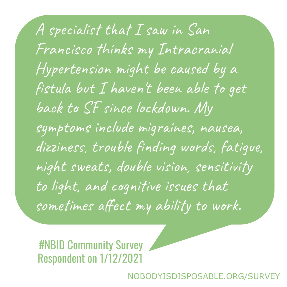 A specialist that I saw in San Francisco thinks my Intracranial Hypertension might be caused by a fistula but I haven't been able to get back to SF since lockdown. My symptoms include migraines, nausea, dizziness, trouble finding words, fatigue, night sweats, double vision, sensitivity to light, and cognitive issues that sometimes affect my ability to work. - #NBID Community Survey Respondent on 1/12/2021