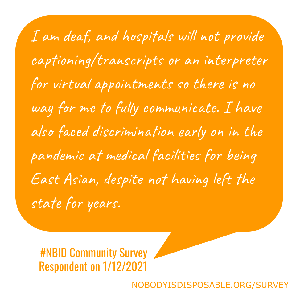 I am deaf, and hospitals will not provide captioning/transcripts or an interpreter for virtual appointments so there is no way for me to fully communicate. I have also faced discrimination early on in the pandemic at medical facilities for being East Asian, despite not having left the state for years. - #NBID Community Survey Respondent on 1/12/2021