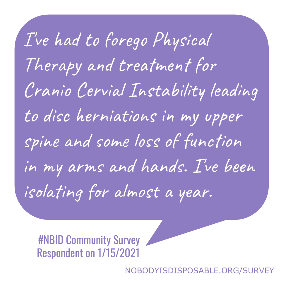I've had to forego Physical Therapy and treatment for Cranio Cervial Instability leading to disc herniations in my upper spine and some loss of function in my arms and hands. I've been isolating for almost a year. - #NBID Community Survey Respondent on 1/15/2021