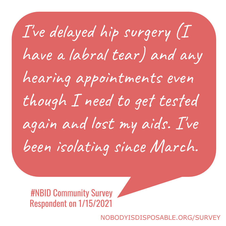 I've delayed hip surgery (I have a labral tear) and any hearing appointments even though I need to get tested again and lost my aids. I've been isolating since March. - #NBID Community Survey Respondent on 1/15/2021