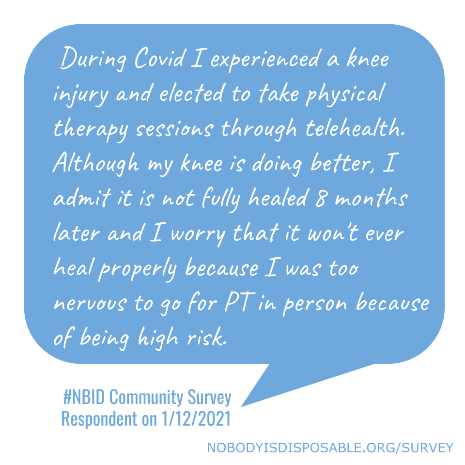 During Covid I experienced a knee injury and elected to take physical therapy sessions through telehealth. Although my knee is doing better, I admit it is not fully healed 8 months later and I worry that it won't ever heal properly because I was too nervous to go for PT in person because of being high risk. - #NBID Community Survey Respondent on 1/12/2021