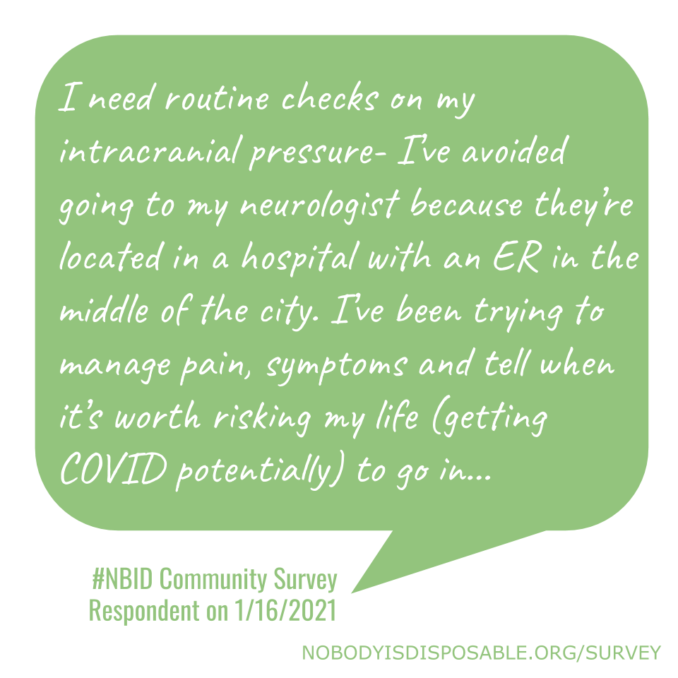 I need routine checks on my intracranial pressure- I've avoided going to my neurologist because they're located in a hospital with an ER in the middle of the city. I've been trying to manage pain, symptoms and tell when it's worth risking my life (getting COVID potentially) to go in… - #NBID Community Survey Respondent on 1/16/2021