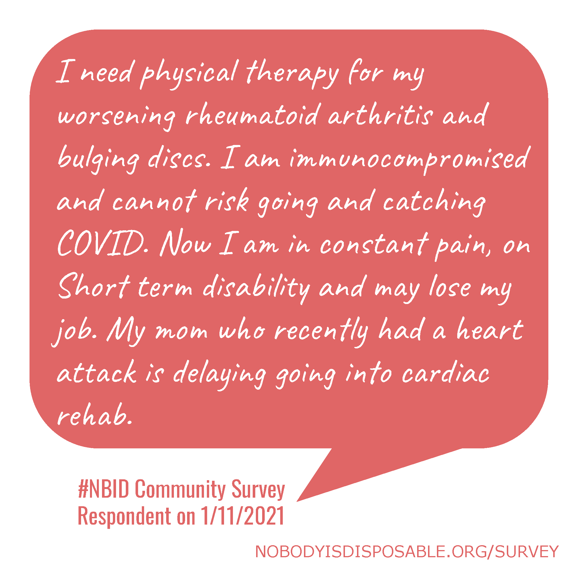 I need physical therapy for my worsening rheumatoid arthritis and bulging discs. I am immunocompromised and cannot risk going and catching COVID. Now I am in constant pain, on Short term disability and may lose my job. My mom who recently had a heart attack is delaying going into cardiac rehab. #NBID Community Survey Respondent on 1/11/2021