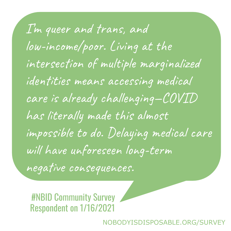 I'm queer and trans, and low-income/poor. Living at the intersection of multiple marginalized identities means accessing medical care is already challenging—COVID has literally made this almost impossible to do. Delaying medical care will have unforeseen long-term negative consequences. #NBID Community Survey Respondent on 1/16/2021